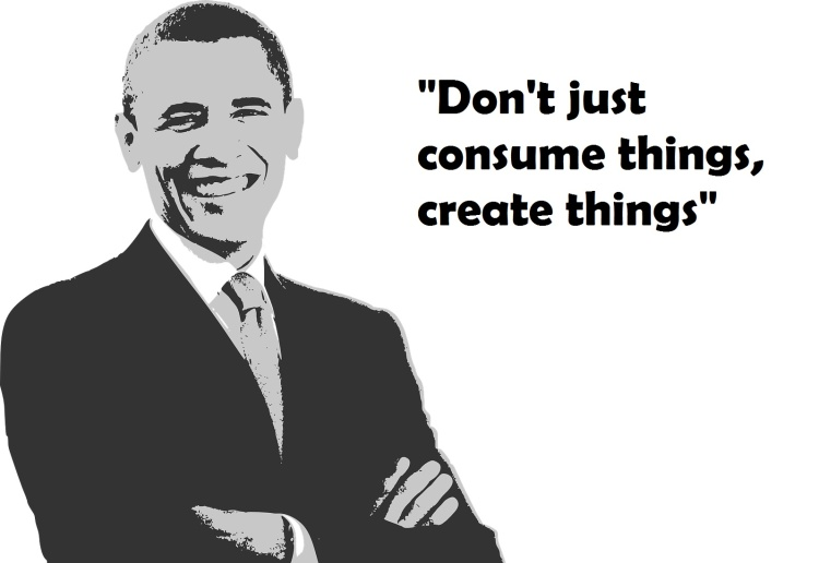 Obama Quote, don't just consume things create things